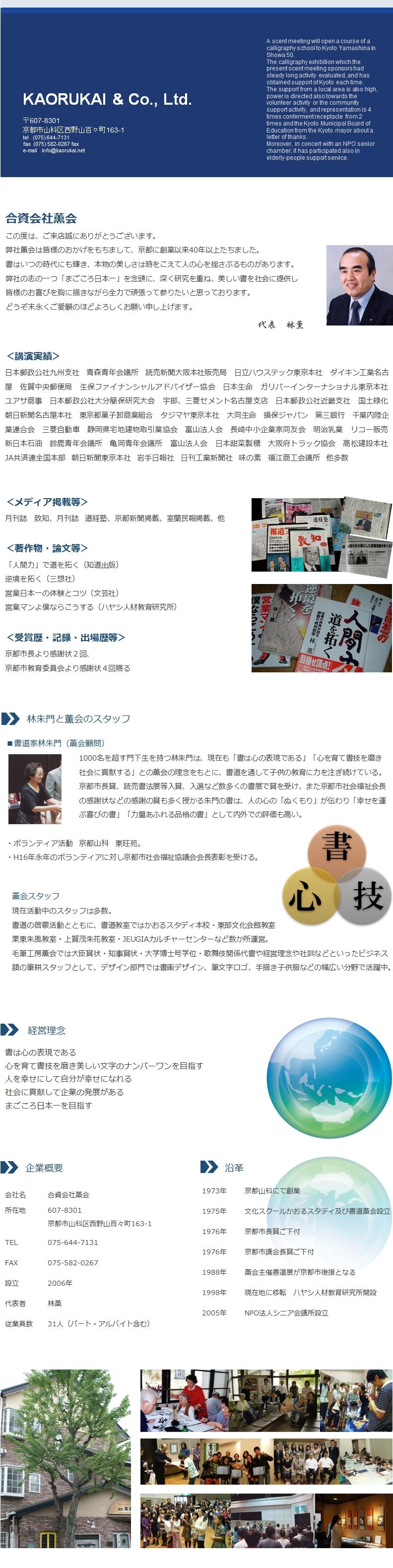 弊社薫会は皆様のおかげをもちまして、京都に創業以来40年以上たちました。 書はいつの時代にも輝き、本物の美しさは時をこえて人の心を揺さぶるものがあります。 弊社の志の一つ「まごころ日本一」を念頭に、深く研究を重ね、美しい書を社会に提供し 皆様のお喜びを胸に描きながら全力で頑張って参りたいと思っております。 どうぞ末永くご愛顧のほどよろしくお願い申し上げます。 <受賞歴・記録・出場歴等> 京都市長より感謝状2回、 京都市教育委員会より感謝状4回賜る 書道家林朱門(薫会顧問)           1000名を超す門下生を持つ林朱門は、現在も「書は心の表現である」「心を育て書技を磨き           社会に貢献する」との薫会の理念をもとに、書道を通して子供の教育に力を注ぎ続けている。           京都市長賞、読売書法展等入賞、入選など数多くの書展で賞を受け、また京都市社会福祉会長           の感謝状などの感謝の賞も多く授かる朱門の書は、人の心の「ぬくもり」が伝わり「幸せを運           ぶ喜びの書」「力量あふれる品格の書」として内外での評価も高い。  ・ボランティア活動 京都山科 東旺苑。 ・H16年永年のボランティアに対し京都市社会福祉協議会会長表彰を受ける。  現在活動中のスタッフは多数。 書道の啓蒙活動とともに、書道教室ではかおるスタディ本校・東部文化会館教室 栗東朱風教室・上賀茂朱花教室・JEUGIAカルチャーセンターなど数か所運営。 毛筆工房薫会では大臣賞状・知事賞状・大学博士号学位・歌舞伎関係代書や経営理念や社訓などといったビジネス額の筆耕スタッフとして、デザイン部門では書画デザイン、筆文字ロゴ、手描き子供服などの幅広い分野で活躍中。 <講演実績> 日本郵政公社九州支社 青森青年会議所 読売新聞大阪本社販売局 日立ハウステック東京本社 ダイキン工業名古屋 佐賀中央郵便局 生保ファイナンシャルアドバイザー協会 日本生命 ガリバーインターナショナル東京本社 ユアサ商事 日本郵政公社大分簡保研究大会 宇部、三菱セメント名古屋支店 日本郵政公社近畿支社 国土緑化 朝日新聞名古屋本社 東京都菓子卸商業組合 タジマヤ東京本社 大同生命 損保ジャパン 第三銀行 千葉内陸企業連合会 三菱自動車 静岡県宅地建物取引業協会 富山法人会 長崎中小企業家同友会 明治乳業 リコー販売 新日本石油 鈴鹿青年会議所 亀岡青年会議所 富山法人会 日本甜菜製糖 大阪府トラック協会 高松建設本社 JA共済連全国本部 他多数