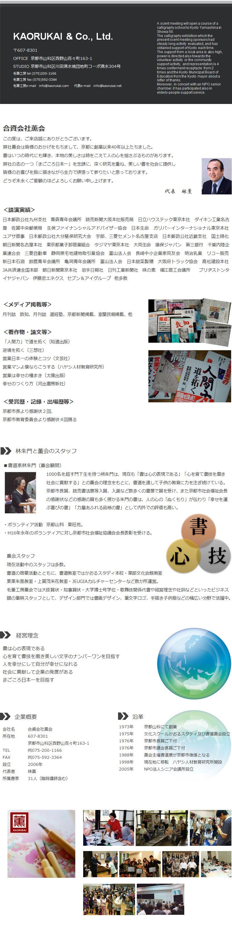 弊社薫会は皆様のおかげをもちまして、京都に創業以来40年以上たちました。 書はいつの時代にも輝き、本物の美しさは時をこえて人の心を揺さぶるものがあります。 弊社の志の一つ「まごころ日本一」を念頭に、深く研究を重ね、美しい書を社会に提供し 皆様のお喜びを胸に描きながら全力で頑張って参りたいと思っております。 どうぞ末永くご愛顧のほどよろしくお願い申し上げます。 <受賞歴・記録・出場歴等> 京都市長より感謝状2回、 京都市教育委員会より感謝状4回賜る 書道家林朱門(薫会顧問)           1000名を超す門下生を持つ林朱門は、現在も「書は心の表現である」「心を育て書技を磨き           社会に貢献する」との薫会の理念をもとに、書道を通して子供の教育に力を注ぎ続けている。           京都市長賞、読売書法展等入賞、入選など数多くの書展で賞を受け、また京都市社会福祉会長           の感謝状などの感謝の賞も多く授かる朱門の書は、人の心の「ぬくもり」が伝わり「幸せを運           ぶ喜びの書」「力量あふれる品格の書」として内外での評価も高い。  ・ボランティア活動 京都山科 東旺苑。 ・H16年永年のボランティアに対し京都市社会福祉協議会会長表彰を受ける。  現在活動中のスタッフは多数。 書道の啓蒙活動とともに、書道教室ではかおるスタディ本校・東部文化会館教室 栗東朱風教室・上賀茂朱花教室・JEUGIAカルチャーセンターなど数か所運営。 毛筆工房薫会では大臣賞状・知事賞状・大学博士号学位・歌舞伎関係代書や経営理念や社訓などといったビジネス額の筆耕スタッフとして、デザイン部門では書画デザイン、筆文字ロゴ、手描き子供服などの幅広い分野で活躍中。 <講演実績> 日本郵政公社九州支社 青森青年会議所 読売新聞大阪本社販売局 日立ハウステック東京本社 ダイキン工業名古屋 佐賀中央郵便局 生保ファイナンシャルアドバイザー協会 日本生命 ガリバーインターナショナル東京本社 ユアサ商事 日本郵政公社大分簡保研究大会 宇部、三菱セメント名古屋支店 日本郵政公社近畿支社 国土緑化 朝日新聞名古屋本社 東京都菓子卸商業組合 タジマヤ東京本社 大同生命 損保ジャパン 第三銀行 千葉内陸企業連合会 三菱自動車 静岡県宅地建物取引業協会 富山法人会 長崎中小企業家同友会 明治乳業 リコー販売 新日本石油 鈴鹿青年会議所 亀岡青年会議所 富山法人会 日本甜菜製糖 大阪府トラック協会 高松建設本社 JA共済連全国本部 ブリヂストンタイヤジャパン 伊藤忠エネクス セブン&アイグループ 他多数